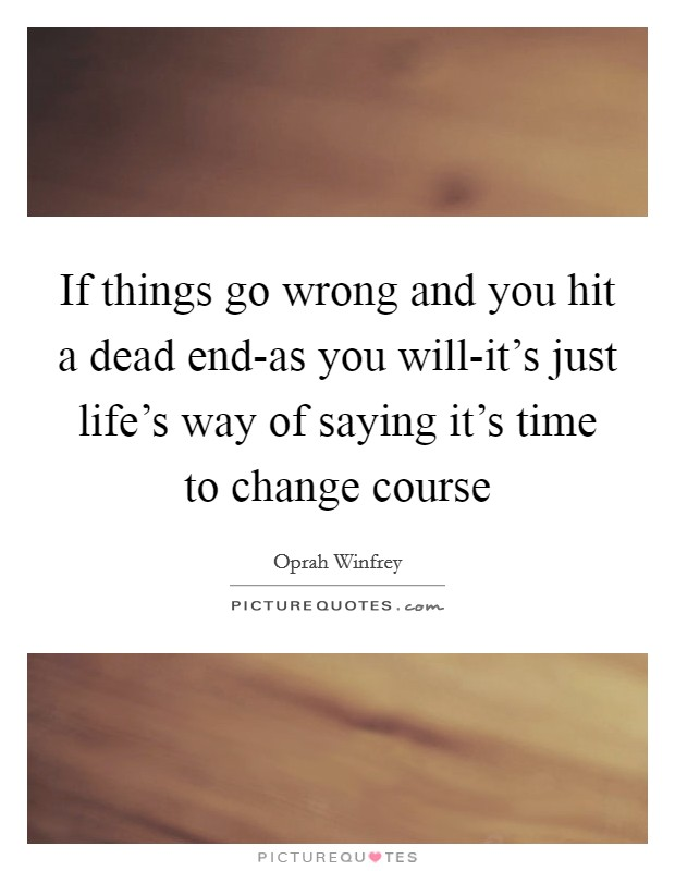 If things go wrong and you hit a dead end-as you will-it's just life's way of saying it's time to change course Picture Quote #1