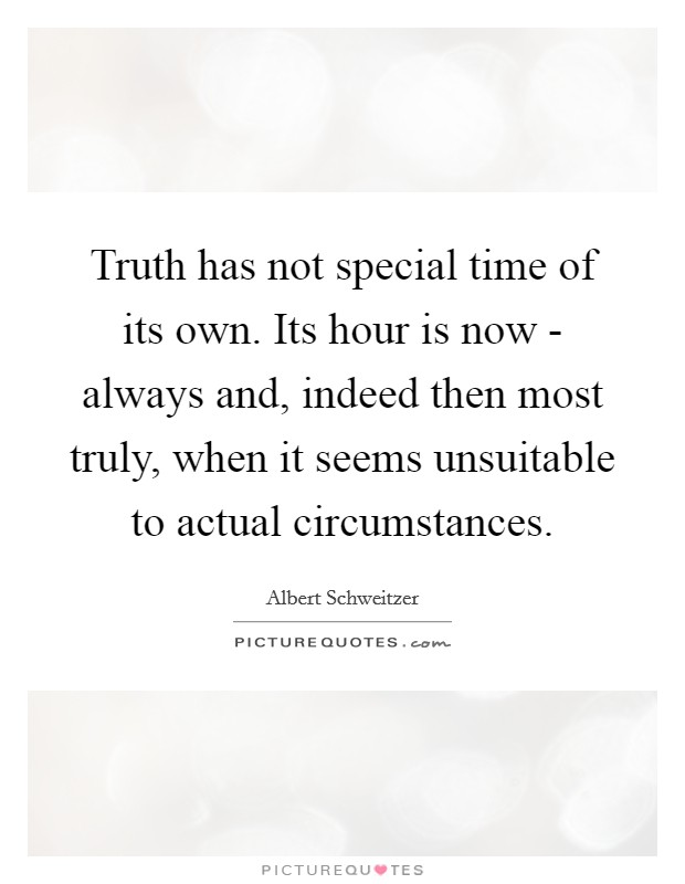 Truth has not special time of its own. Its hour is now - always and, indeed then most truly, when it seems unsuitable to actual circumstances Picture Quote #1