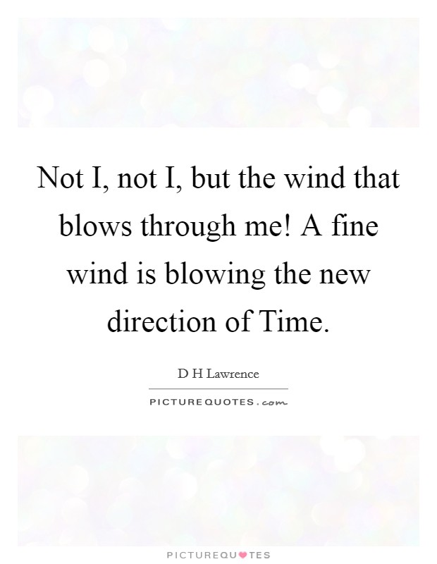 Not I, not I, but the wind that blows through me! A fine wind is blowing the new direction of Time Picture Quote #1