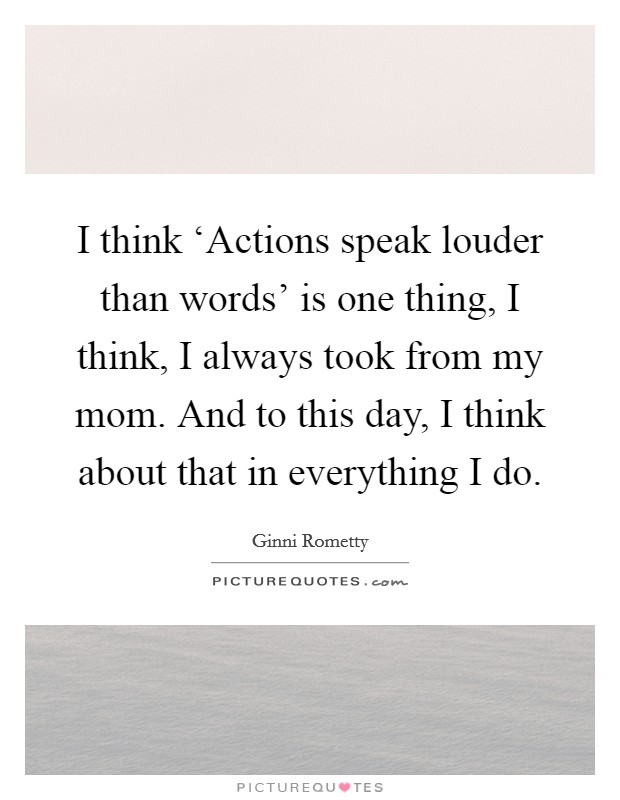 I think 'Actions speak louder than words' is one thing, I think, I always took from my mom. And to this day, I think about that in everything I do Picture Quote #1