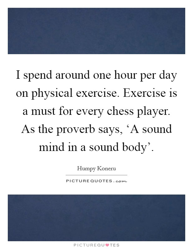 I spend around one hour per day on physical exercise. Exercise is a must for every chess player. As the proverb says, 'A sound mind in a sound body' Picture Quote #1