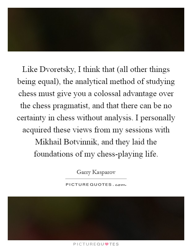 Like Dvoretsky, I think that (all other things being equal), the analytical method of studying chess must give you a colossal advantage over the chess pragmatist, and that there can be no certainty in chess without analysis. I personally acquired these views from my sessions with Mikhail Botvinnik, and they laid the foundations of my chess-playing life Picture Quote #1