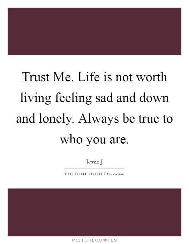 Trust Me. Life is not worth living feeling sad and down and lonely. Always be true to who you are Picture Quote #1