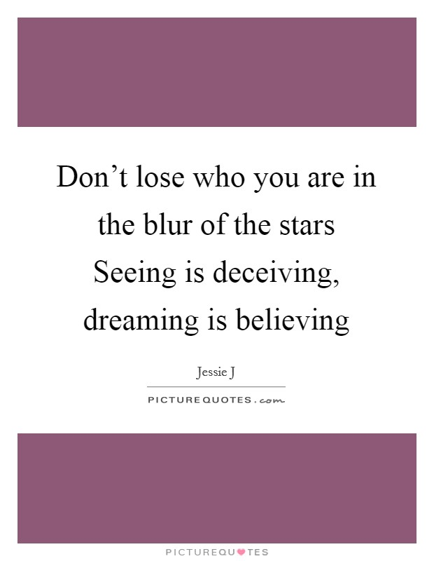 Don't lose who you are in the blur of the stars Seeing is deceiving, dreaming is believing Picture Quote #1