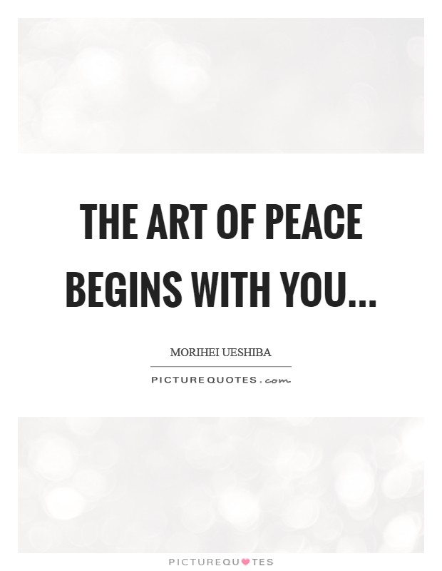 The Art of Peace begins with you Picture Quote #1