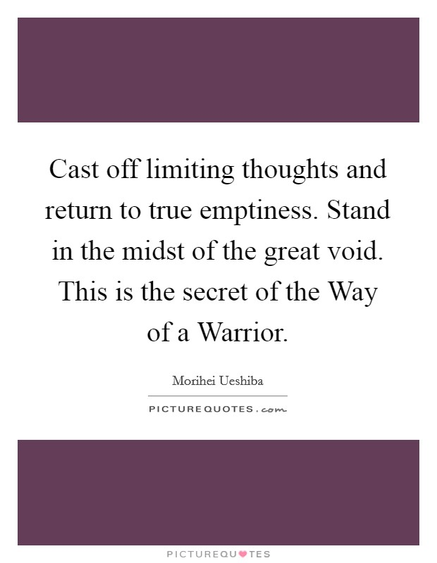 Cast off limiting thoughts and return to true emptiness. Stand in the midst of the great void. This is the secret of the Way of a Warrior Picture Quote #1