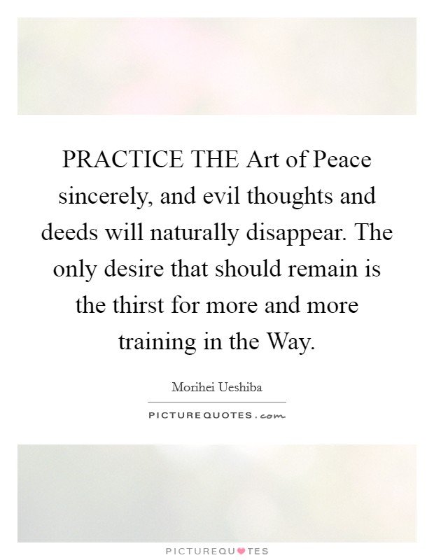 PRACTICE THE Art of Peace sincerely, and evil thoughts and deeds will naturally disappear. The only desire that should remain is the thirst for more and more training in the Way Picture Quote #1