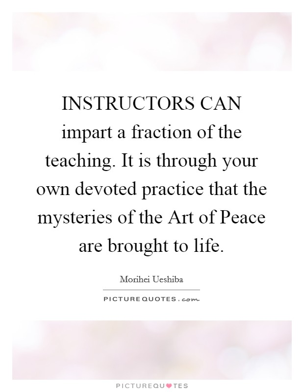 INSTRUCTORS CAN impart a fraction of the teaching. It is through your own devoted practice that the mysteries of the Art of Peace are brought to life Picture Quote #1