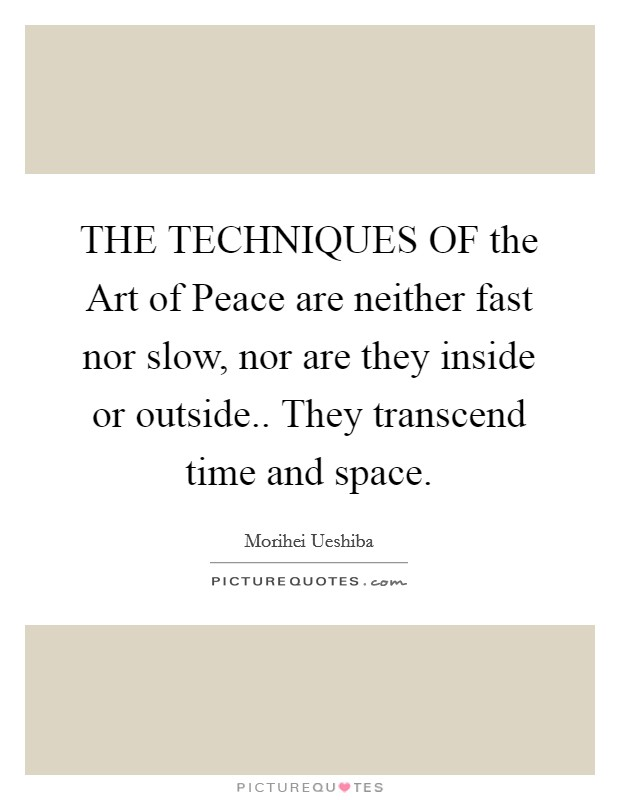 THE TECHNIQUES OF the Art of Peace are neither fast nor slow, nor are they inside or outside.. They transcend time and space Picture Quote #1