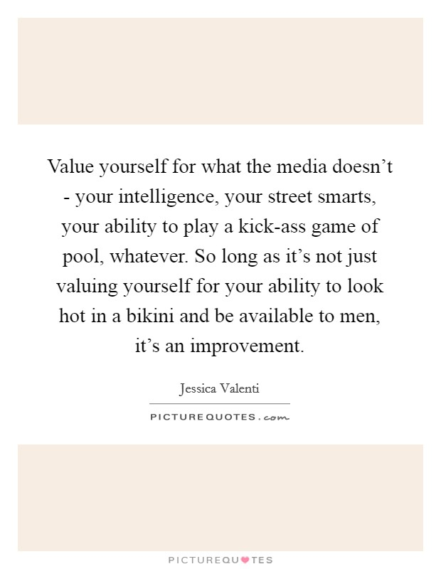 Value yourself for what the media doesn't - your intelligence, your street smarts, your ability to play a kick-ass game of pool, whatever. So long as it's not just valuing yourself for your ability to look hot in a bikini and be available to men, it's an improvement Picture Quote #1