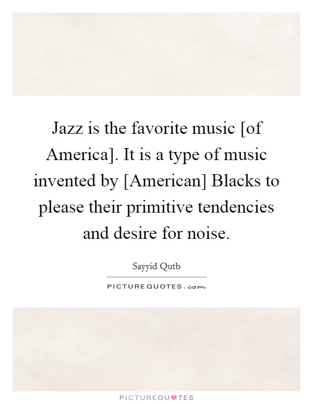 Jazz is the favorite music [of America]. It is a type of music invented by [American] Blacks to please their primitive tendencies and desire for noise Picture Quote #1