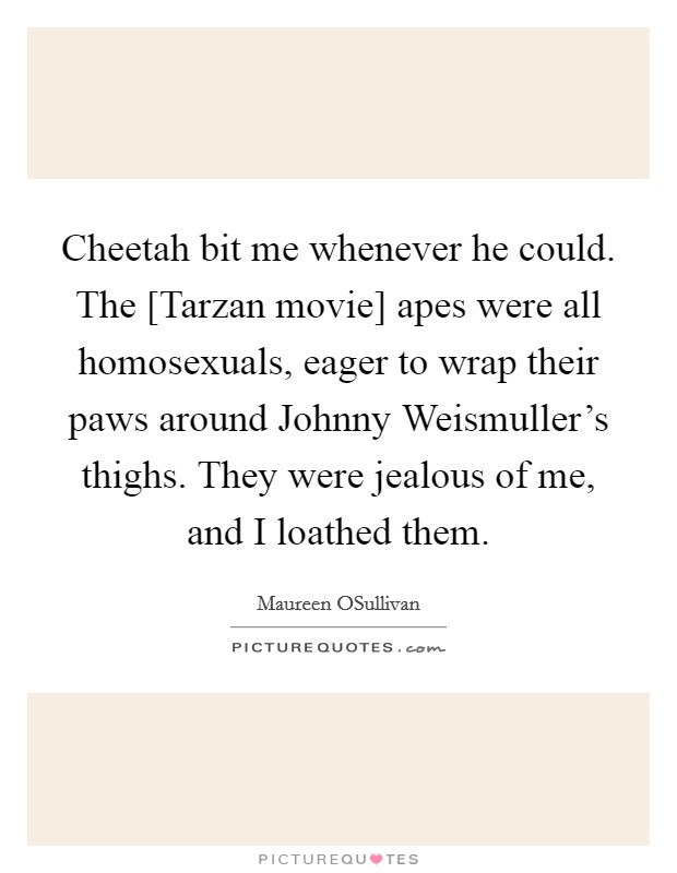 Cheetah bit me whenever he could. The [Tarzan movie] apes were all homosexuals, eager to wrap their paws around Johnny Weismuller's thighs. They were jealous of me, and I loathed them Picture Quote #1
