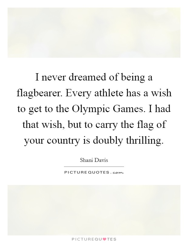 I never dreamed of being a flagbearer. Every athlete has a wish to get to the Olympic Games. I had that wish, but to carry the flag of your country is doubly thrilling Picture Quote #1