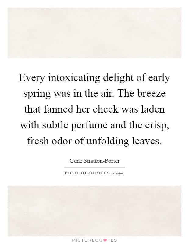 Every intoxicating delight of early spring was in the air. The breeze that fanned her cheek was laden with subtle perfume and the crisp, fresh odor of unfolding leaves Picture Quote #1