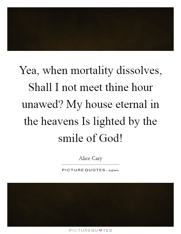 Yea, when mortality dissolves, Shall I not meet thine hour unawed? My house eternal in the heavens Is lighted by the smile of God! Picture Quote #1