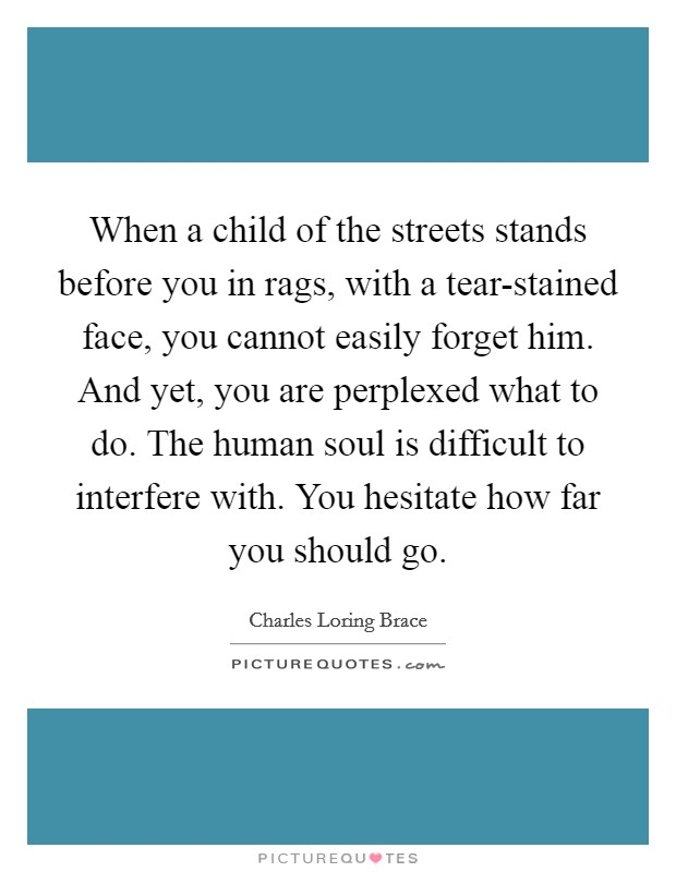 When a child of the streets stands before you in rags, with a tear-stained face, you cannot easily forget him. And yet, you are perplexed what to do. The human soul is difficult to interfere with. You hesitate how far you should go Picture Quote #1