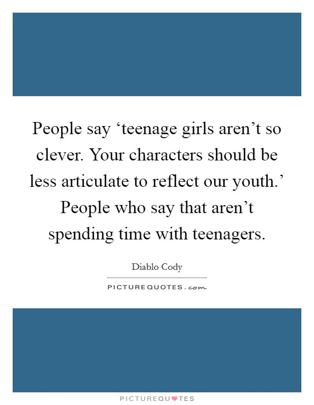 People say 'teenage girls aren't so clever. Your characters should be less articulate to reflect our youth.' People who say that aren't spending time with teenagers Picture Quote #1