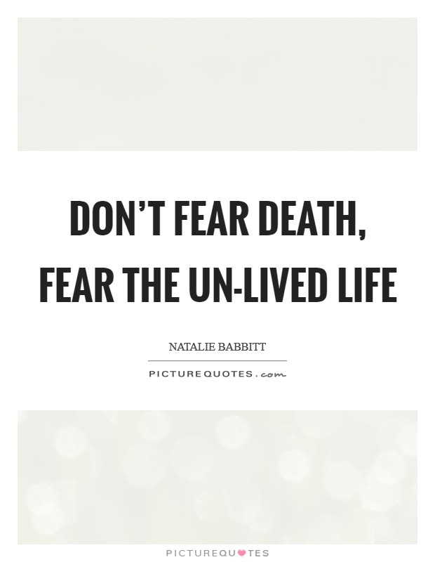 Don't fear death, fear the un-lived life Picture Quote #1