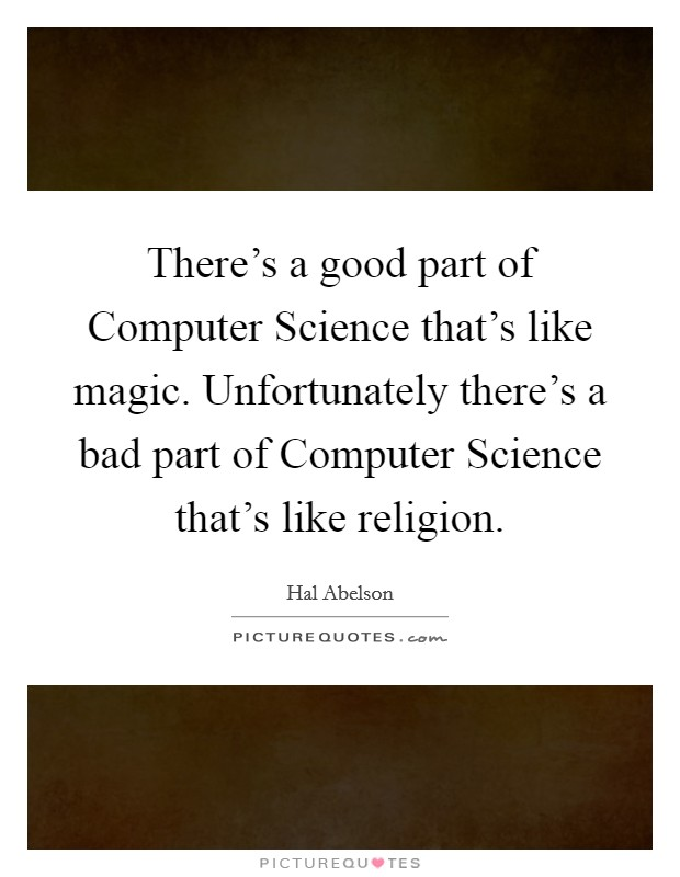 There's a good part of Computer Science that's like magic. Unfortunately there's a bad part of Computer Science that's like religion Picture Quote #1
