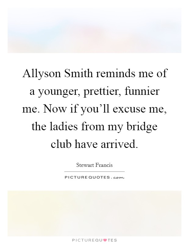 Allyson Smith reminds me of a younger, prettier, funnier me. Now if you'll excuse me, the ladies from my bridge club have arrived Picture Quote #1