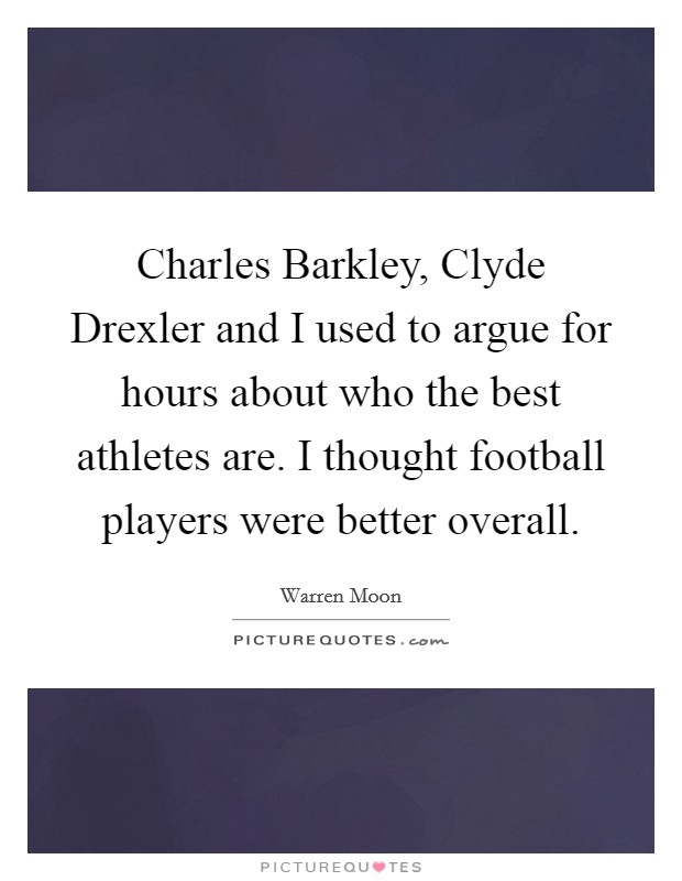 Charles Barkley, Clyde Drexler and I used to argue for hours about who the best athletes are. I thought football players were better overall Picture Quote #1