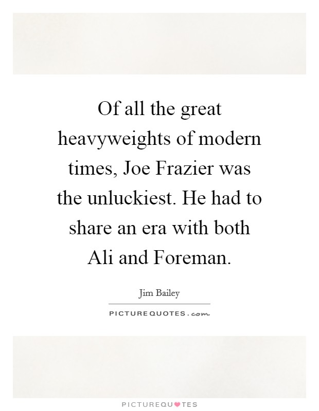Of all the great heavyweights of modern times, Joe Frazier was the unluckiest. He had to share an era with both Ali and Foreman Picture Quote #1