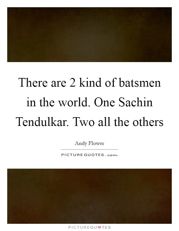 There are 2 kind of batsmen in the world. One Sachin Tendulkar. Two all the others Picture Quote #1