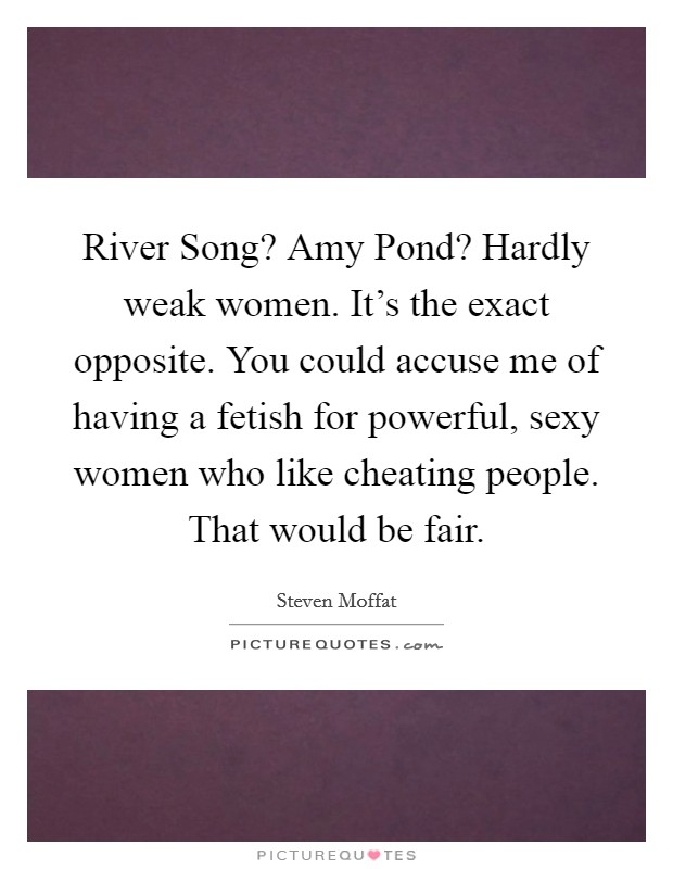 River Song? Amy Pond? Hardly weak women. It's the exact opposite. You could accuse me of having a fetish for powerful, sexy women who like cheating people. That would be fair Picture Quote #1