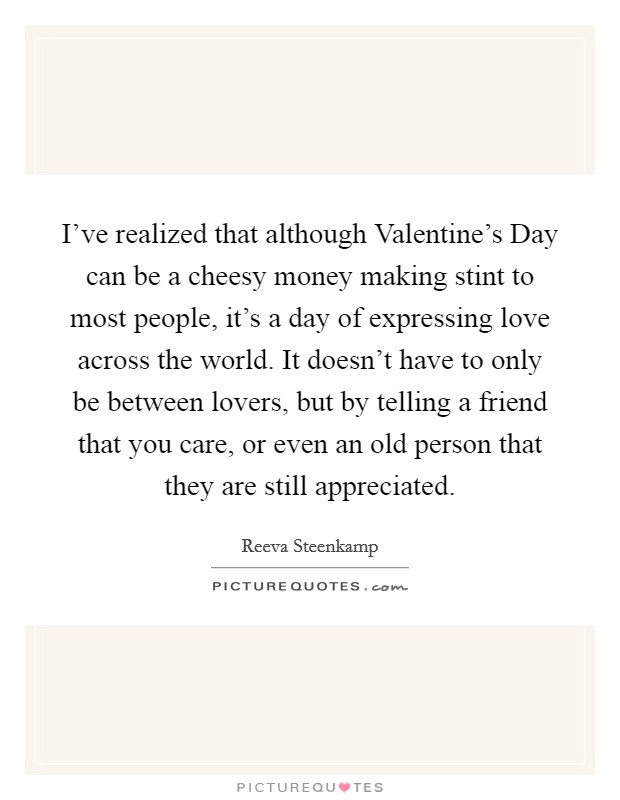 I've realized that although Valentine's Day can be a cheesy money making stint to most people, it's a day of expressing love across the world. It doesn't have to only be between lovers, but by telling a friend that you care, or even an old person that they are still appreciated Picture Quote #1