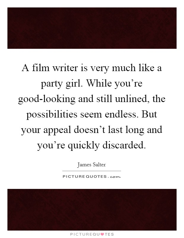 A film writer is very much like a party girl. While you're good-looking and still unlined, the possibilities seem endless. But your appeal doesn't last long and you're quickly discarded Picture Quote #1