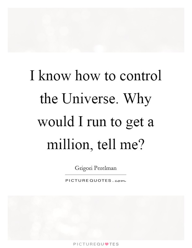 I know how to control the Universe. Why would I run to get a million, tell me? Picture Quote #1