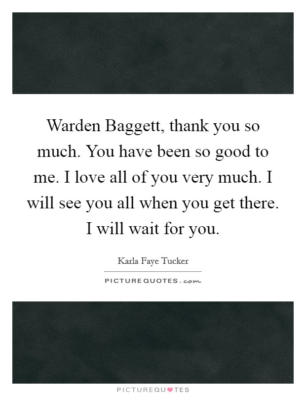 Warden Baggett, thank you so much. You have been so good to me. I love all of you very much. I will see you all when you get there. I will wait for you Picture Quote #1