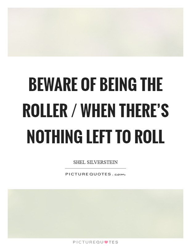 Beware of being the roller / When there's nothing left to roll Picture Quote #1