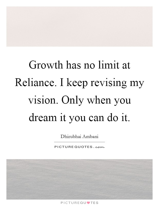 Growth has no limit at Reliance. I keep revising my vision. Only when you dream it you can do it Picture Quote #1