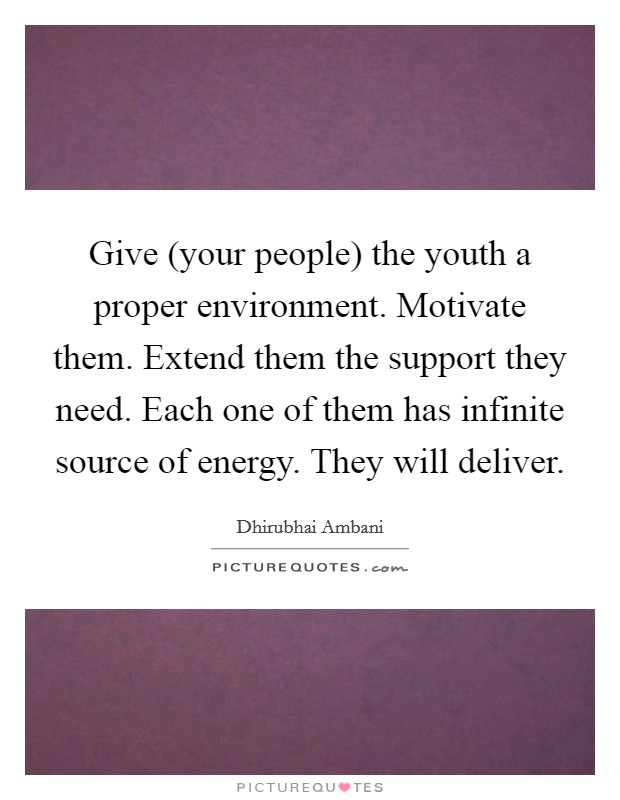 Give (your people) the youth a proper environment. Motivate them. Extend them the support they need. Each one of them has infinite source of energy. They will deliver Picture Quote #1