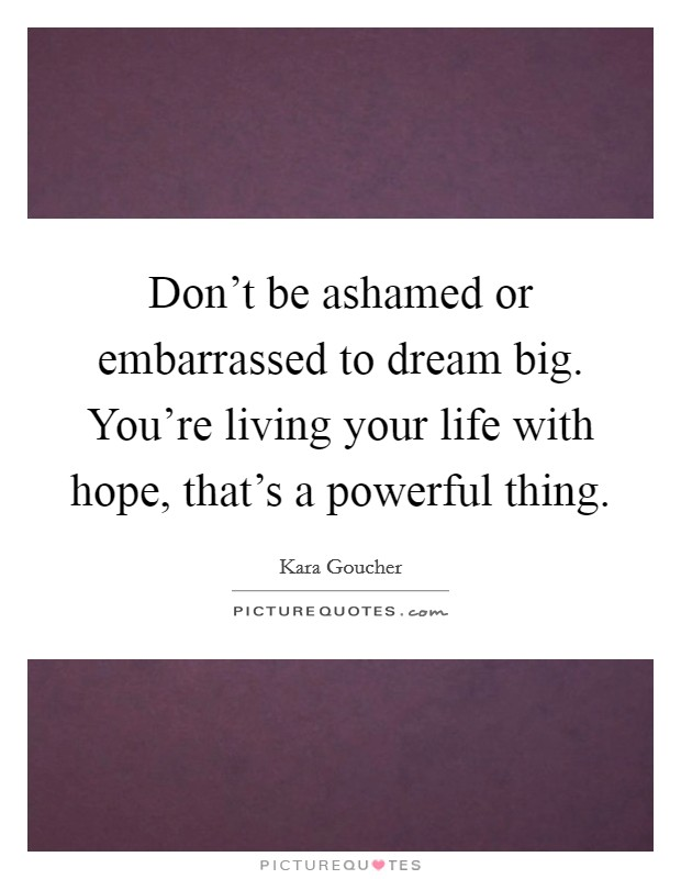 Don't be ashamed or embarrassed to dream big. You're living your life with hope, that's a powerful thing Picture Quote #1