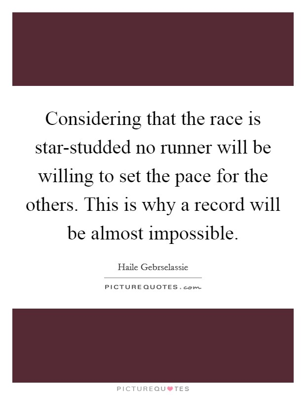 Considering that the race is star-studded no runner will be willing to set the pace for the others. This is why a record will be almost impossible Picture Quote #1