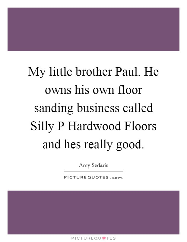 My little brother Paul. He owns his own floor sanding business called Silly P Hardwood Floors and hes really good Picture Quote #1