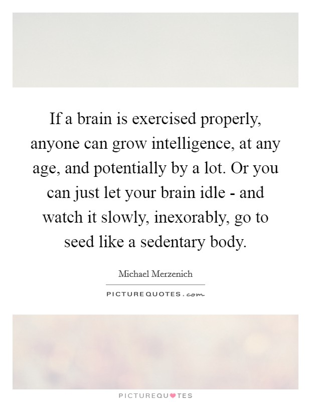 If A Brain Is Exercised Properly, Anyone Can Grow Intelligence, At Any Age,  And Potentially By A Lot. Or You Can Just Let Your Brain Idle   And Watch  It ...