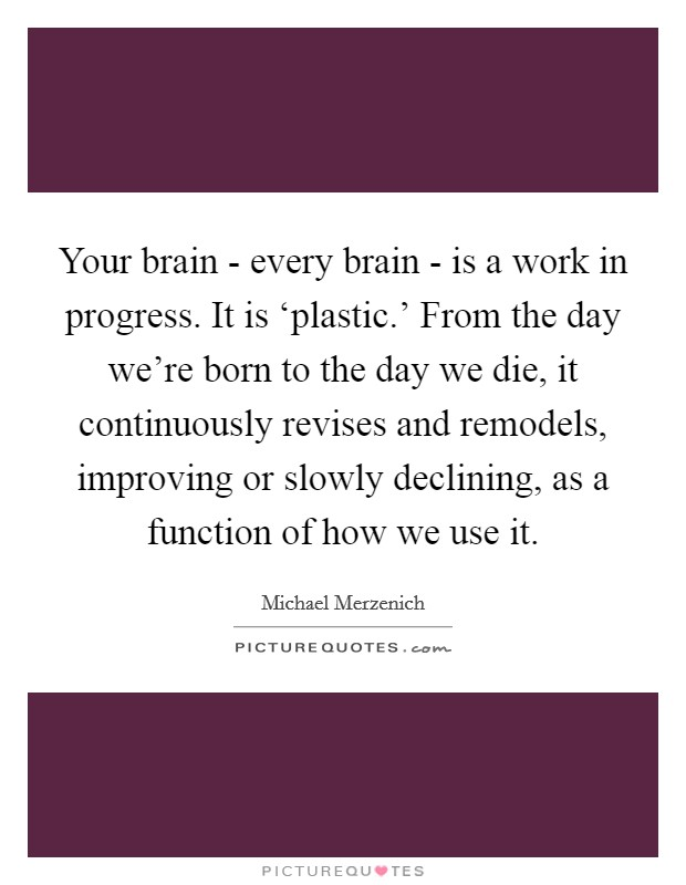 Your brain - every brain - is a work in progress. It is 'plastic.' From the day we're born to the day we die, it continuously revises and remodels, improving or slowly declining, as a function of how we use it Picture Quote #1