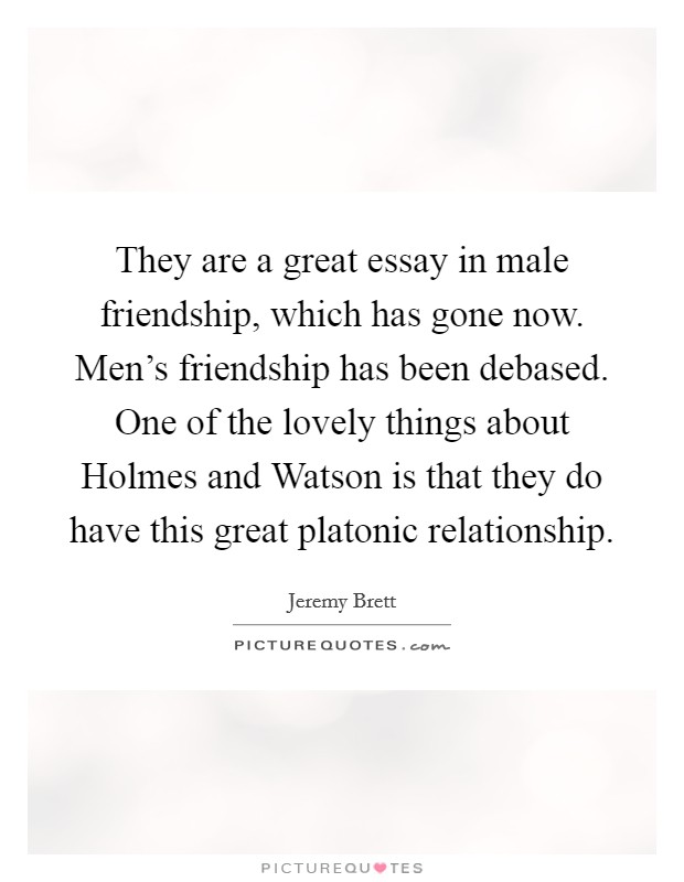 They Are A Great Essay In Male Friendship, Which Has Gone Now. Menu0027s  Friendship Has Been Debased. One Of The Lovely Things About Holmes And  Watson Is That ...