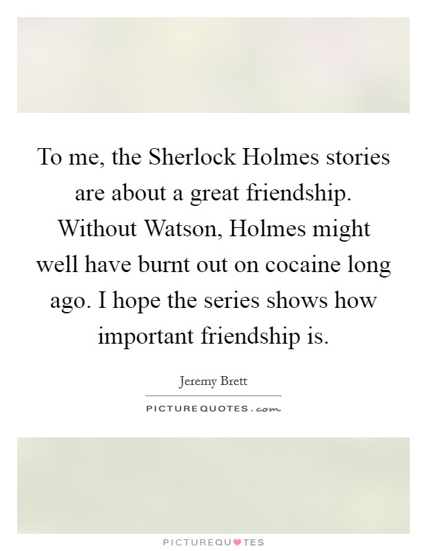 To me, the Sherlock Holmes stories are about a great friendship. Without Watson, Holmes might well have burnt out on cocaine long ago. I hope the series shows how important friendship is Picture Quote #1