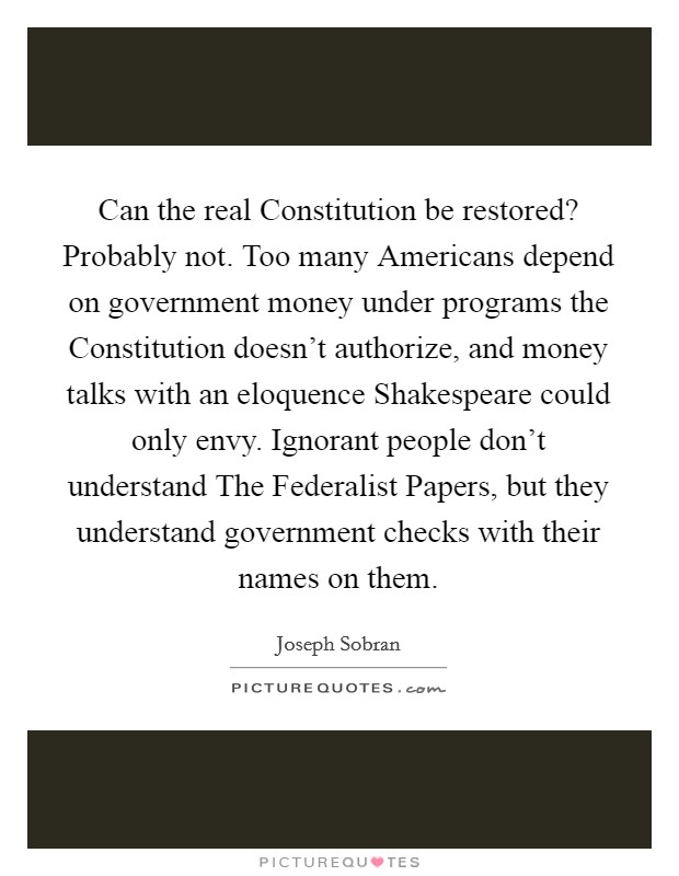 Can the real Constitution be restored? Probably not. Too many Americans depend on government money under programs the Constitution doesn't authorize, and money talks with an eloquence Shakespeare could only envy. Ignorant people don't understand The Federalist Papers, but they understand government checks with their names on them Picture Quote #1