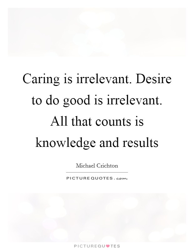 Caring is irrelevant. Desire to do good is irrelevant. All that counts is knowledge and results Picture Quote #1
