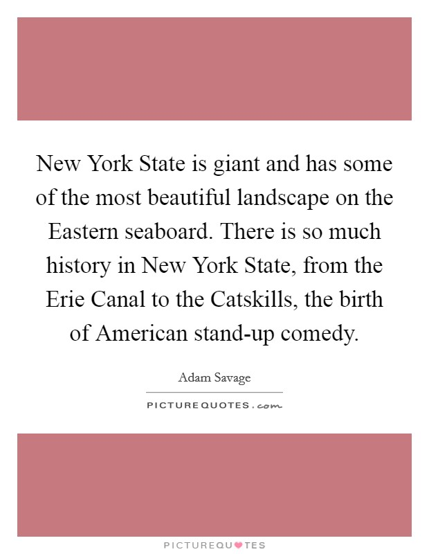 New York State is giant and has some of the most beautiful landscape on the Eastern seaboard. There is so much history in New York State, from the Erie Canal to the Catskills, the birth of American stand-up comedy Picture Quote #1