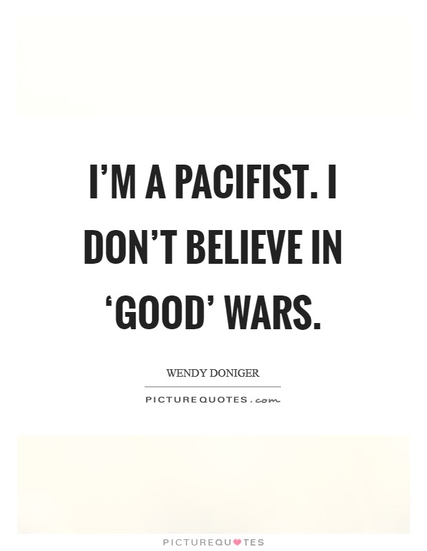 I'm a pacifist. I don't believe in 'good' wars Picture Quote #1