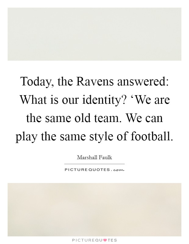 Today, the Ravens answered: What is our identity? 'We are the same old team. We can play the same style of football Picture Quote #1
