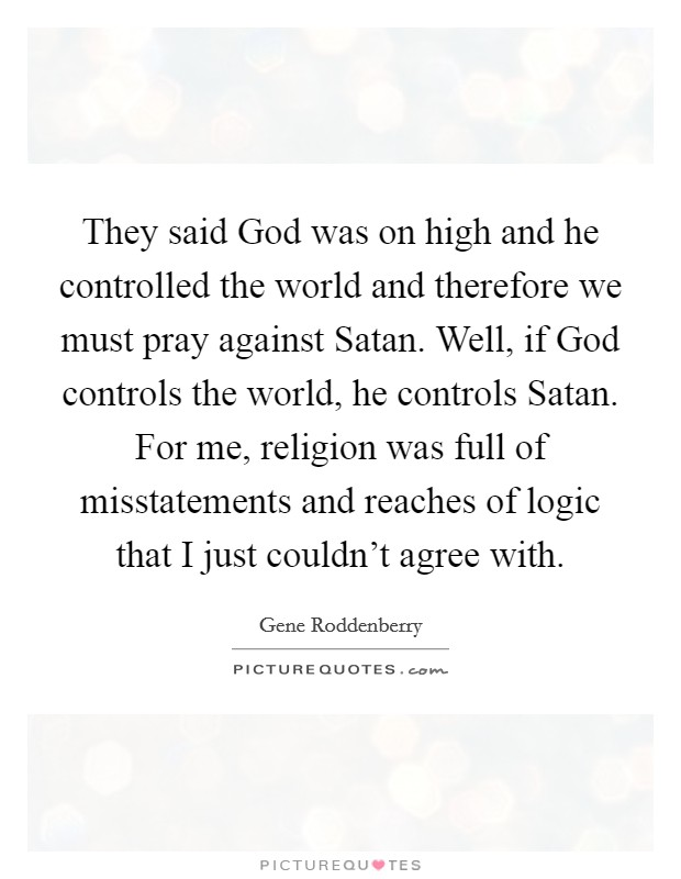 They said God was on high and he controlled the world and therefore we must pray against Satan. Well, if God controls the world, he controls Satan. For me, religion was full of misstatements and reaches of logic that I just couldn't agree with Picture Quote #1