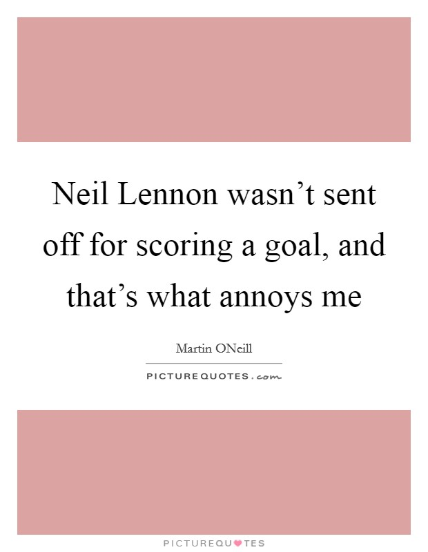 Neil Lennon wasn't sent off for scoring a goal, and that's what annoys me Picture Quote #1