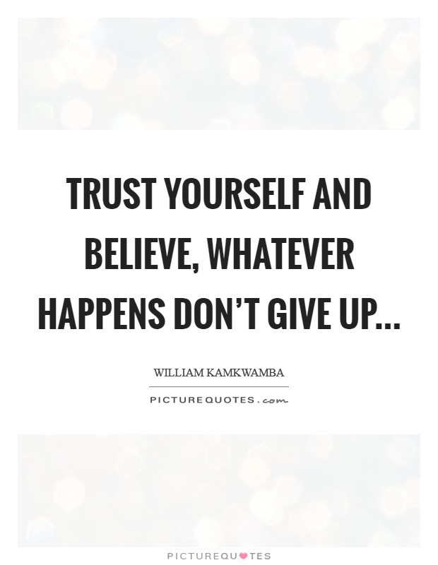 Trust Yourself and Believe, Whatever Happens Don't Give Up Picture Quote #1